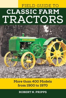 The Field Guide to Classic Farm Tractors: More Than 400 Models from 1900 to 1970