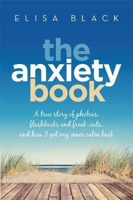 The Anxiety Book: A True Story of Phobias, Flashbacks and Freak-Outs and How I Got My Inner Calm Back