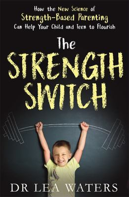 The Strength Switch: How the New Science of Strength-Based Parenting Can Help Your Child and Teen to Flourish