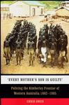 Every Mother's Son Is Guilty : Policing the Kimberley Frontier of Western Australia 1882-1905
