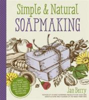 Simple Natural Soapmaking: Create 100% Pure and Beautiful Soaps with the Nerdy Farm Wife?s Easy Recipes and Techniques