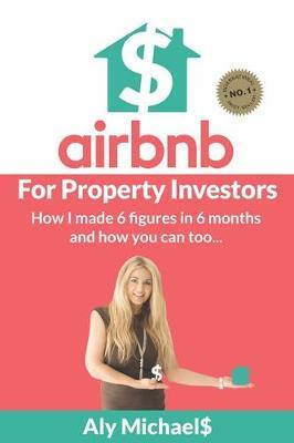 Airbnb for Property Investors: How I Made 6 Figures in 6 Months and How You Can Too...