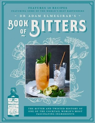 Dr. Adam Elmegirab's Book of Bitters : The Bitter and Twisted History of One of the Cocktail World's Most Fascinating Ingredients