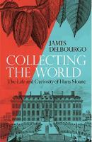 Collecting the WorldThe Life and Curiosity of Hans Sloane
