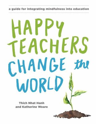 Happy Teachers Change The World: A Guide For Integrating Mindfulness In Education