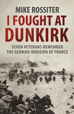 I Fought at Dunkirk: Seven Veterans Remember Their Fight for Salvation
