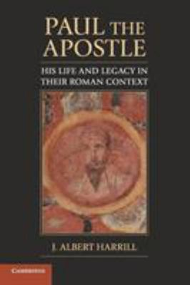 Paul the Apostle: His Life and Legacy in Their Roman Context