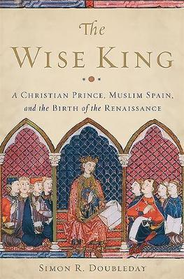 The Wise King : A Christian Prince, Muslim Spain, and the Birth of the Renaissance