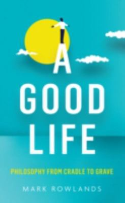 Good Life: Philosophy from Cradle to Grave