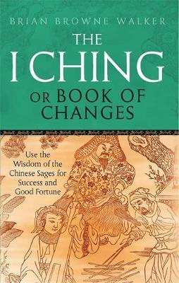 The I Ching or Book of Changes: Use the Wisdom of the Chinese Sages for Success and Good Fortune