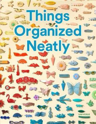 Things Organized Neatly - The Art of Arranging the Everyday