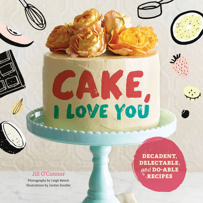 Cake: I Love You: Decadent, Delectable, and Do-Able Recipes