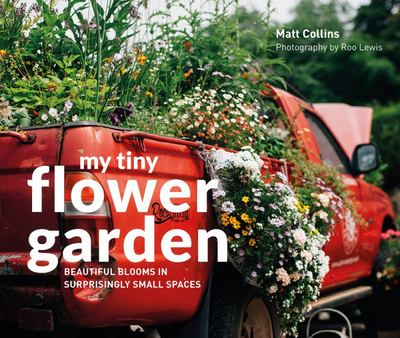 My Tiny Flower Garden: Beautiful Blooms in Surprisingly Small Spaces