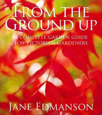 From the Ground Up: A Complete Garden Guide for Victorian Gardeners