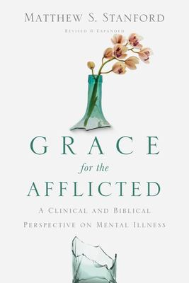 Grace for the Afflicted : A Clinical and Biblical Perspective on Mental Illness