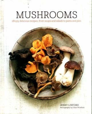 Mushrooms : Deeply Delicious Recipes, from Soups and Salads to Pasta and Pies