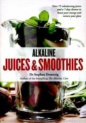 Alkaline Juices and Smoothies: Over 75 rebalancing juices and a 7-day cleanse to boost your energy and restore your glow