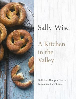 A Kitchen in the Valley: 140 Delicious Recipes from a Tasmanian Farmhouse