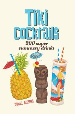 Tiki Cocktails : 200 Super Summery Drinks