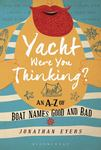 Yacht Were You Thinking?: An A-Z of Boat Names Good and Bad