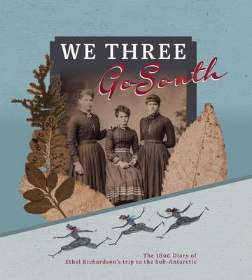 We Three Go South: The 1890 Diary of Ethel Richardson's Trip to the Sub-Antarctic