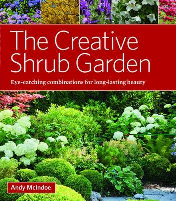 The Creative Shrub Garden: Eye-Catching Combinations for Long-Lasting Beauty