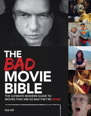 The Bad Movie Bible : The Ultimate Modern Guide to Movies That Are So Bad They're Good