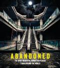 Abandoned: The Most Beautiful and Forgotten Places from Around the World