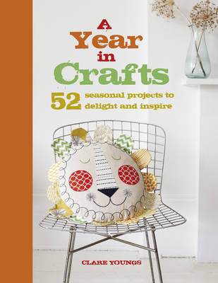A Year in Crafts : 52 Seasonal Projects to Delight and Inspire