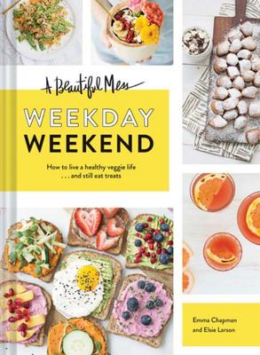 A Beautiful Mess Weekday Weekend : How to Live a Healthy Veggie Life . . . and Still Eat Treats