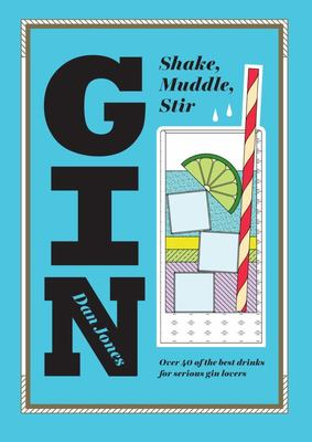 Gin: Shake, Muddle, Stir: Over 60 of the Best Gin Drinks for Serious Spirit Lovers