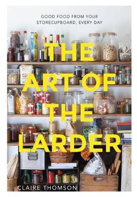 The Art of the Larder Good Food from Your Storecupboard, Every Day
