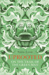 Uprooted : On the Trail of the Green Man