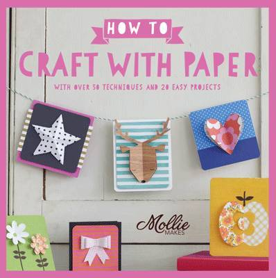 How to Craft with Paper: With Over 50 Techniques and 20 Easy Projects