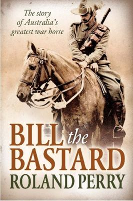 Bill the Bastard: The Story of Australia's Greatest War Horse