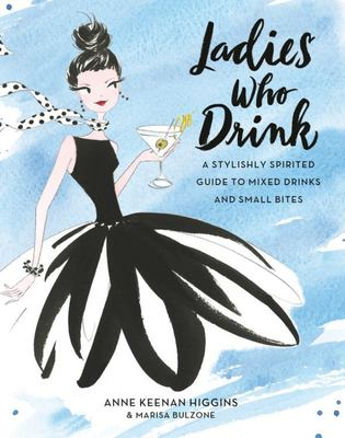Ladies Who Drink : A Stylishly Spirited Guide to Mixed Drinks and Small Bites