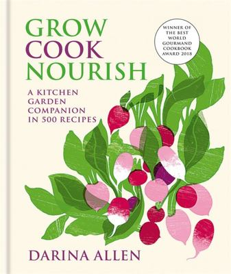 Grow, Cook, Nourish: A Kitchen Garden Companion in 500 Recipes