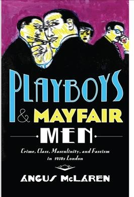 Playboys and Mayfair Men: Crime, Class, Masculinity, and Fascism in 1930s London