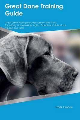 Great Dane Training Guide Great Dane Training Includes: Great Dane Tricks, Socializing, Housetraining, Agility, Obedience, Behavioral Training and More