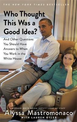 Who Thought This Was a Good Idea : And Other Questions You Should Have Answers to When You Work in the White House