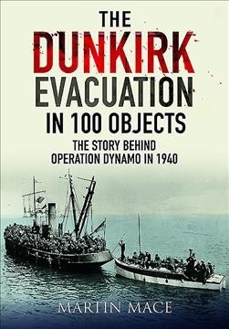 The Dunkirk Evacuation in 100 Objects : The Story Behind Operation Dynamo in 1940