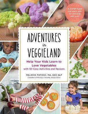 Adventures in Veggieland : Help Your Kids Learn to Love Vegetables With 101 Easy Activities and Recipes