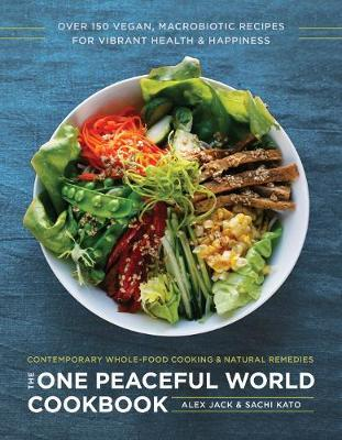 The One Peaceful World Cookbook : Over 200 Vegan, Macrobiotic Recipes for Vibrant Health and Happiness