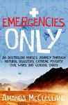 Emergencies Only: An Australian Nurse's Journey Through Natural Disasters, Civil Wars, Extreme Poverty and General Chaos
