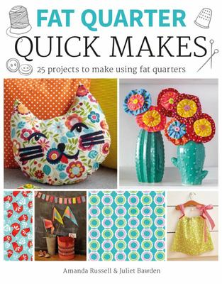 Fat Quarter: Quick Makes: 25 Projects to Make from Short Lengths of Fabric