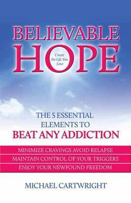 Believable Hope: The 5 Essential Elements to Beat Any Addiction