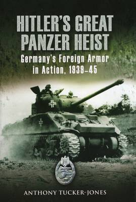 Hitler's Great Panzer Heist: Germany's Foreign Armor in Action, 1939-45