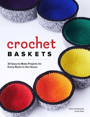 Crochet Baskets: 36 Fun, Funky, & Colorful Projects for Every Room in the House