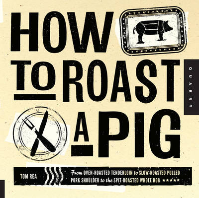 How to Roast a Pig: The Ultimate Handbook for the Perfect Nose-to-tail Backyard Roast