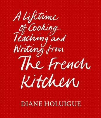 The French Kitchen: A Lifetime of Cooking, Teaching and Writing from The French Kitchen
